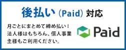 後払い(Paid)対応。月ごとにまとめて締め払い!法人様はもちろん、個人事業主様もご利用ください