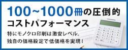 100~1000冊の圧倒的コストパフォーマンス!特にモノクロ印刷は激安レベル。業界基準ではない、独自の価格設定で低価格を実現!